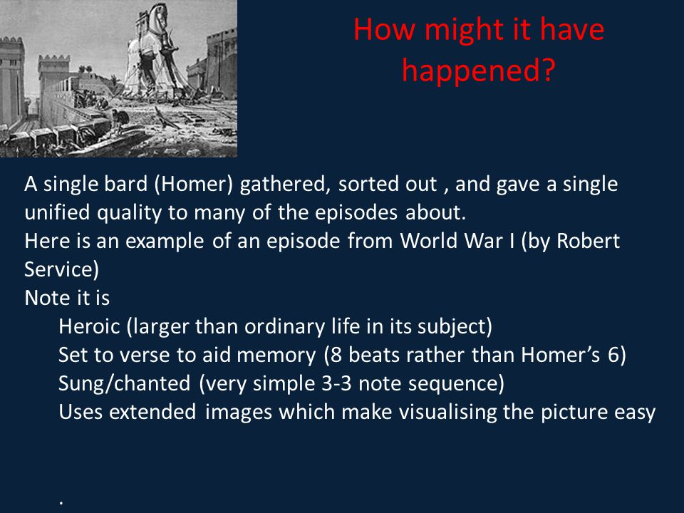 How might it have happened? A single bard (Homer) gathered, sorted out, and gave a single unified quality to many of the episodes about. Here is an ex