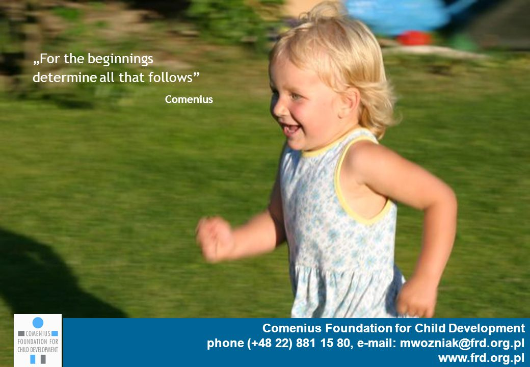 "Comenius Foundation for Child Development 14 Comenius Foundation for Child Development phone (+48 22) 881 15 80, e-mail: mwozniak@frd.org.pl www.frd.org.pl ""For the beginnings determine all that follows Comenius"