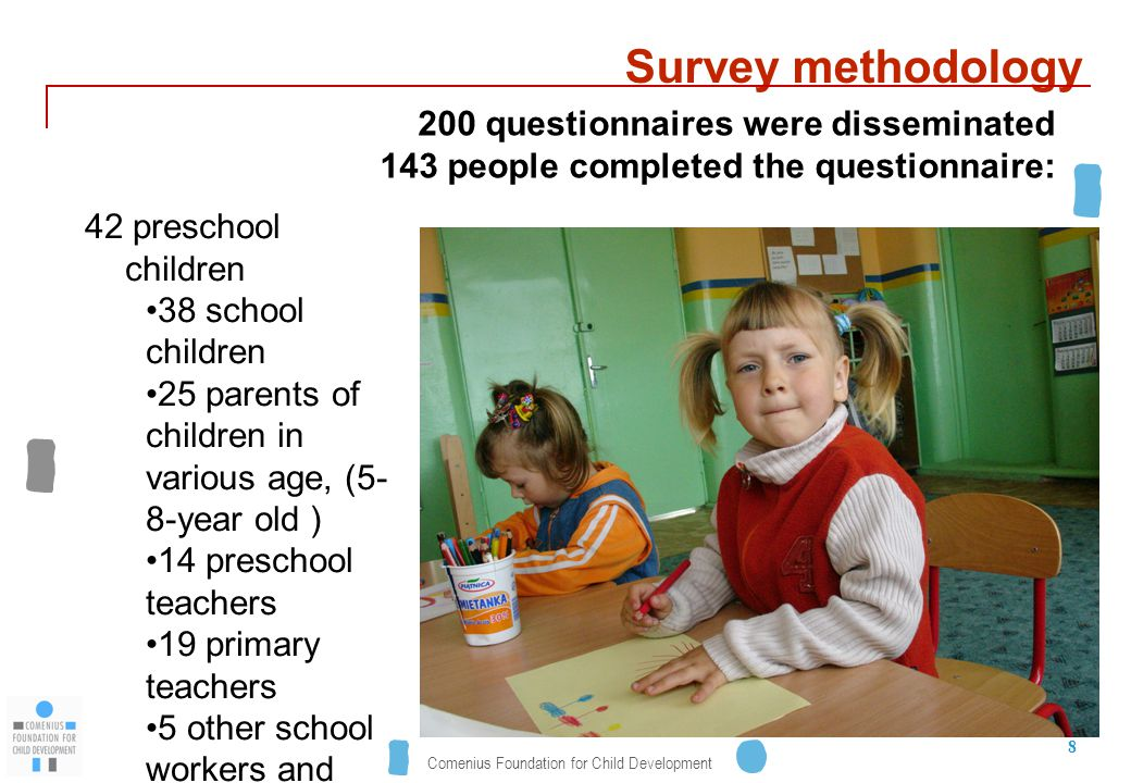 Comenius Foundation for Child Development 8 Survey methodology 42 preschool children 38 school children 25 parents of children in various age, (5- 8-year old ) 14 preschool teachers 19 primary teachers 5 other school workers and local authorities 200 questionnaires were disseminated 143 people completed the questionnaire: