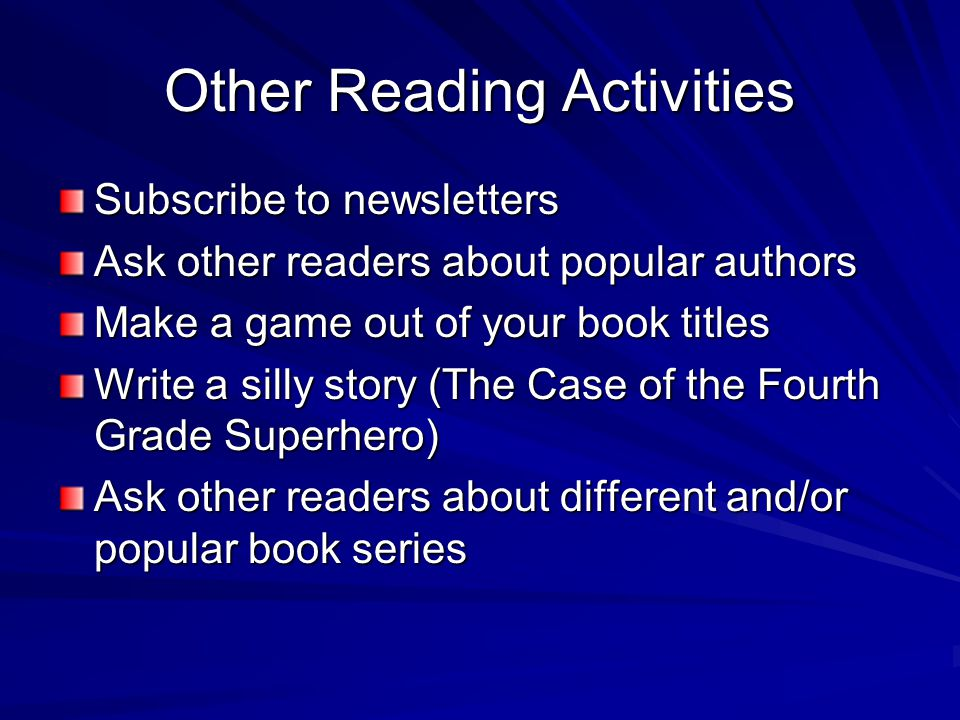 Other Reading Activities Subscribe to newsletters Ask other readers about popular authors Make a game out of your book titles Write a silly story (The Case of the Fourth Grade Superhero) Ask other readers about different and/or popular book series