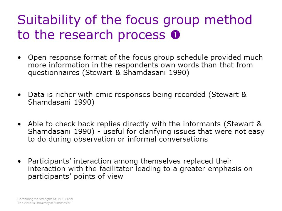 Combining the strengths of UMIST and The Victoria University of Manchester Suitability of the focus group method to the research process  Open response format of the focus group schedule provided much more information in the respondents own words than that from questionnaires (Stewart & Shamdasani 1990) Data is richer with emic responses being recorded (Stewart & Shamdasani 1990) Able to check back replies directly with the informants (Stewart & Shamdasani 1990) - useful for clarifying issues that were not easy to do during observation or informal conversations Participants' interaction among themselves replaced their interaction with the facilitator leading to a greater emphasis on participants' points of view