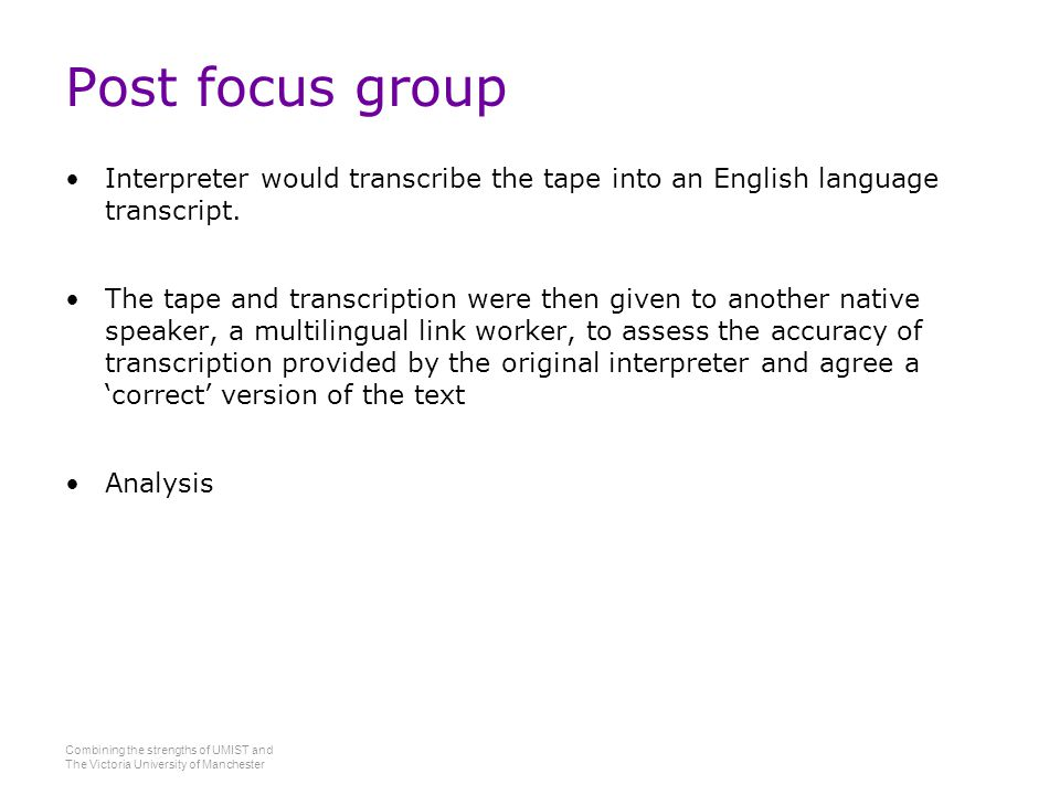 Combining the strengths of UMIST and The Victoria University of Manchester Post focus group Interpreter would transcribe the tape into an English language transcript.