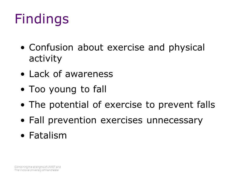 Combining the strengths of UMIST and The Victoria University of Manchester Findings Confusion about exercise and physical activity Lack of awareness Too young to fall The potential of exercise to prevent falls Fall prevention exercises unnecessary Fatalism