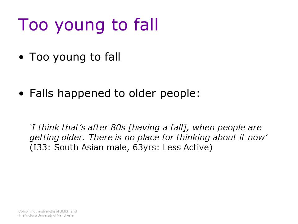 Combining the strengths of UMIST and The Victoria University of Manchester Too young to fall Falls happened to older people: 'I think that's after 80s [having a fall], when people are getting older.