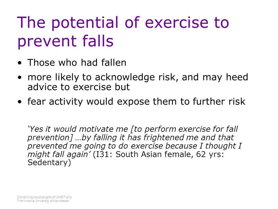 Combining the strengths of UMIST and The Victoria University of Manchester The potential of exercise to prevent falls Those who had fallen more likely to acknowledge risk, and may heed advice to exercise but fear activity would expose them to further risk 'Yes it would motivate me [to perform exercise for fall prevention] …by falling it has frightened me and that prevented me going to do exercise because I thought I might fall again' (I31: South Asian female, 62 yrs: Sedentary)