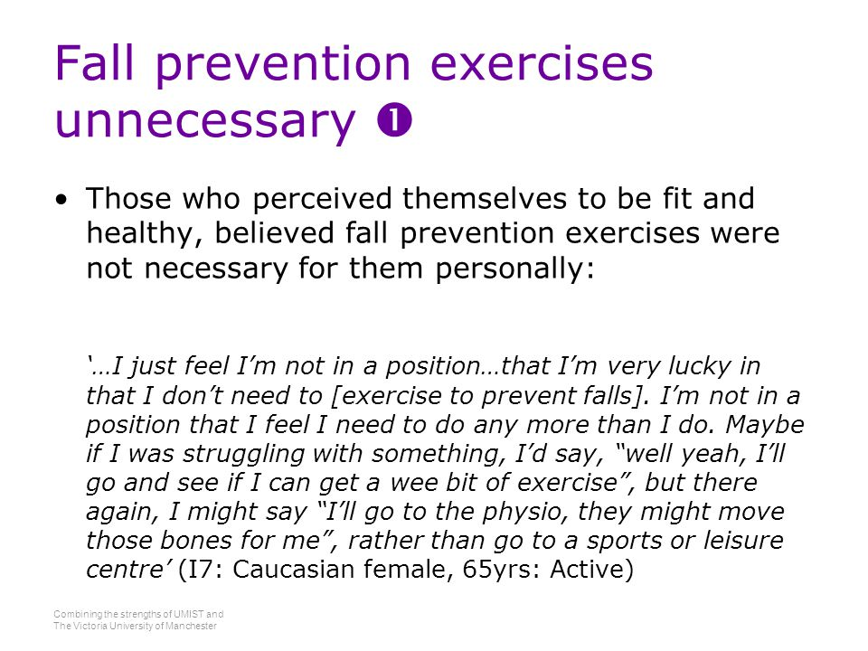 Combining the strengths of UMIST and The Victoria University of Manchester Fall prevention exercises unnecessary  Those who perceived themselves to be fit and healthy, believed fall prevention exercises were not necessary for them personally: '…I just feel I'm not in a position…that I'm very lucky in that I don't need to [exercise to prevent falls].
