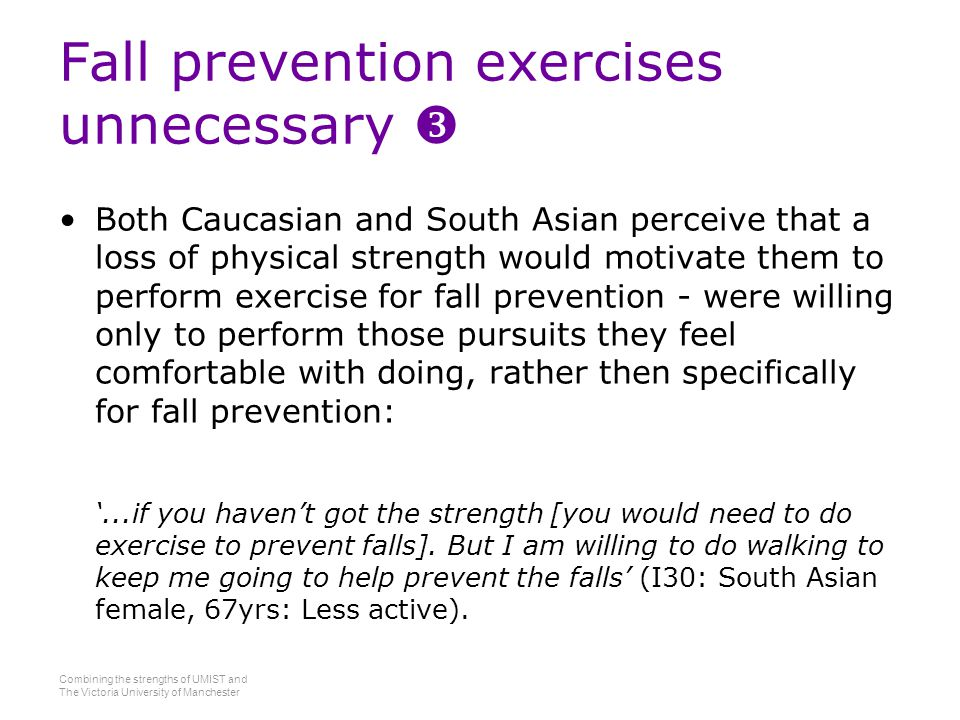 Combining the strengths of UMIST and The Victoria University of Manchester Fall prevention exercises unnecessary  Both Caucasian and South Asian perceive that a loss of physical strength would motivate them to perform exercise for fall prevention - were willing only to perform those pursuits they feel comfortable with doing, rather then specifically for fall prevention: '...if you haven't got the strength [you would need to do exercise to prevent falls].