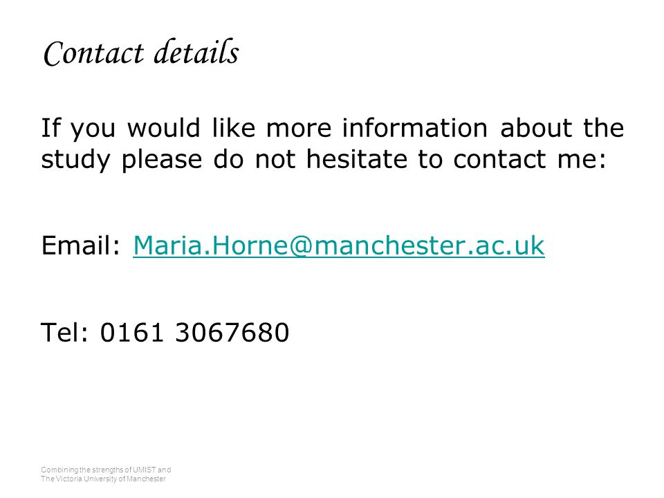 Combining the strengths of UMIST and The Victoria University of Manchester Contact details If you would like more information about the study please do not hesitate to contact me: Email: Maria.Horne@manchester.ac.ukMaria.Horne@manchester.ac.uk Tel: 0161 3067680