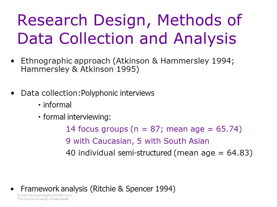 Combining the strengths of UMIST and The Victoria University of Manchester Research Design, Methods of Data Collection and Analysis Ethnographic approach (Atkinson & Hammersley 1994; Hammersley & Atkinson 1995) Data collection: Polyphonic interviews  informal  formal interviewing: 14 focus groups (n = 87; mean age = 65.74) 9 with Caucasian, 5 with South Asian 40 individual semi-structured (mean age = 64.83) Framework analysis (Ritchie & Spencer 1994)