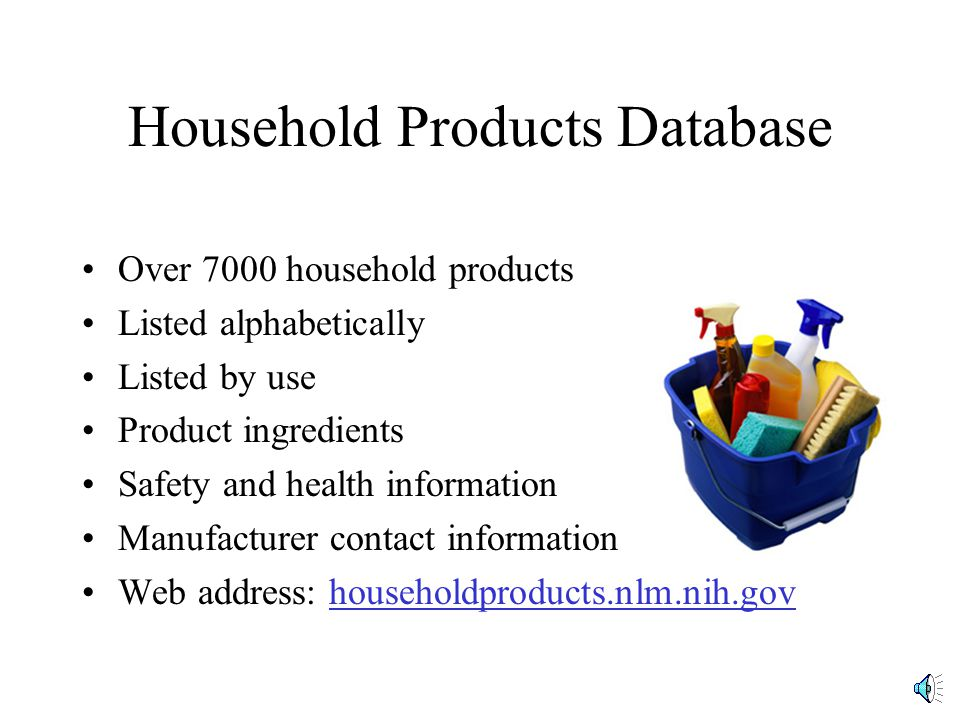 Over 7000 household products Listed alphabetically Listed by use Product ingredients Safety and health information Manufacturer contact information Web address: householdproducts.nlm.nih.gov