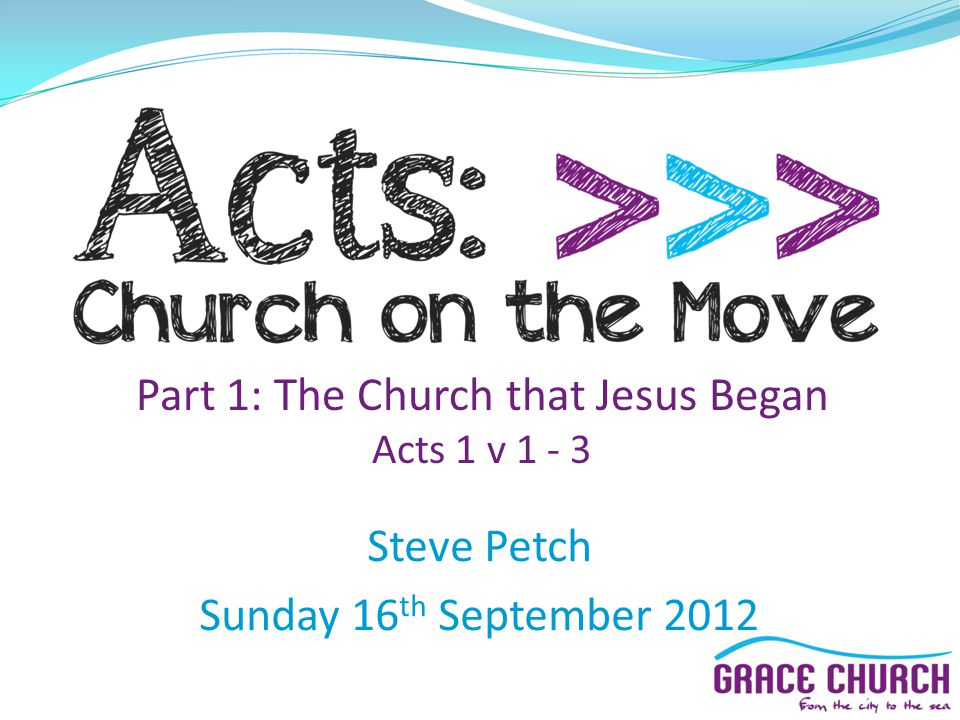 Steve Petch Sunday 16 th September 2012 Part 1: The Church that Jesus Began Acts 1 v 1 - 3