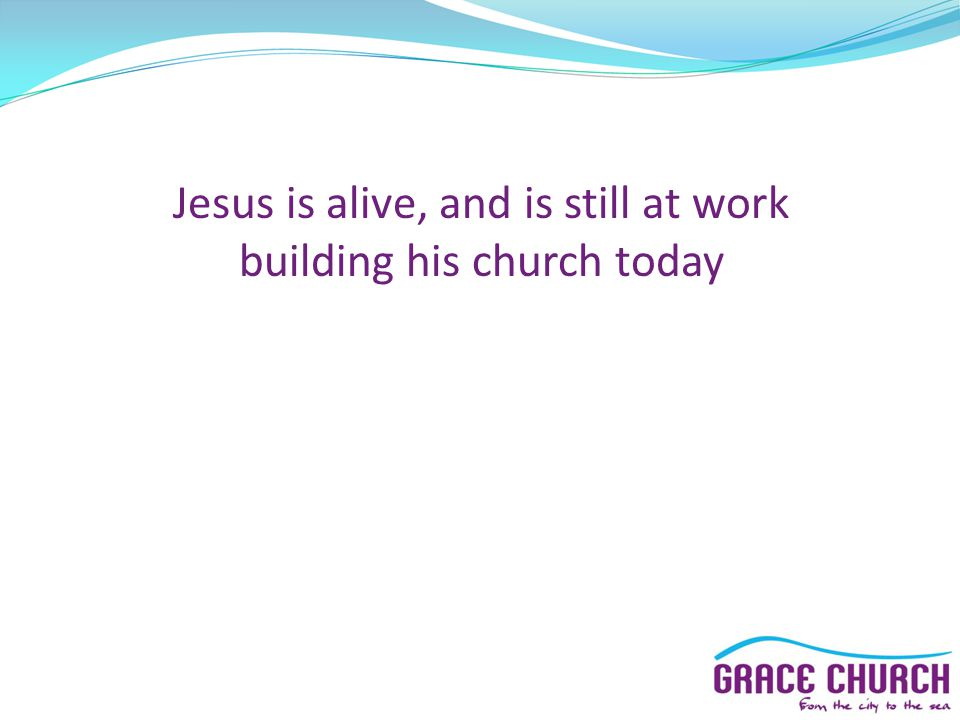 Jesus is alive, and is still at work building his church today