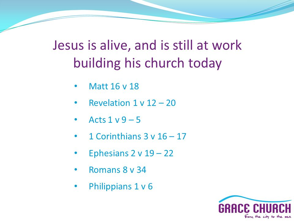 Jesus is alive, and is still at work building his church today Matt 16 v 18 Revelation 1 v 12 – 20 Acts 1 v 9 – 5 1 Corinthians 3 v 16 – 17 Ephesians