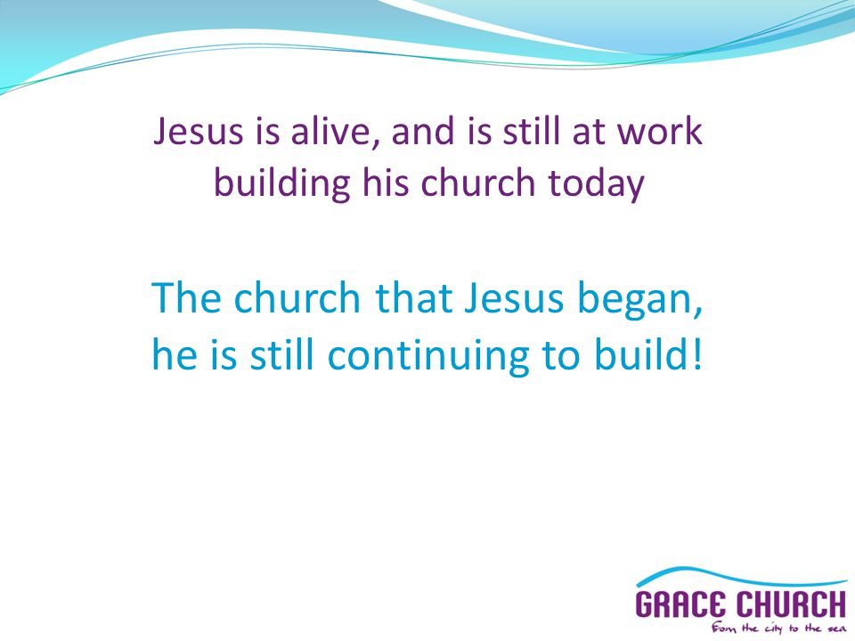 Jesus is alive, and is still at work building his church today The church that Jesus began, he is still continuing to build!