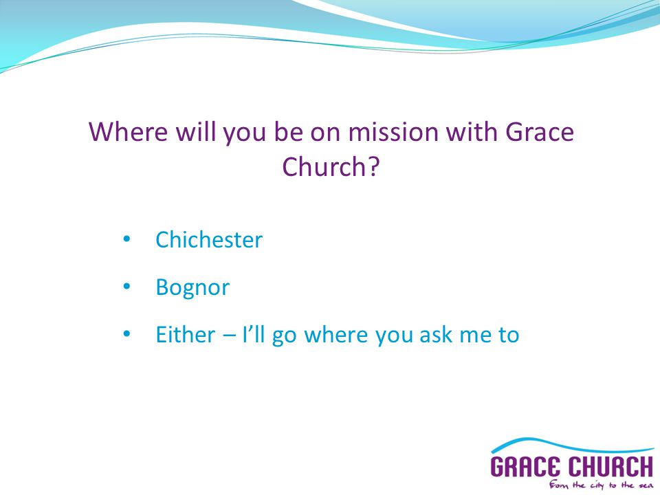 Where will you be on mission with Grace Church? Chichester Bognor Either – I'll go where you ask me to