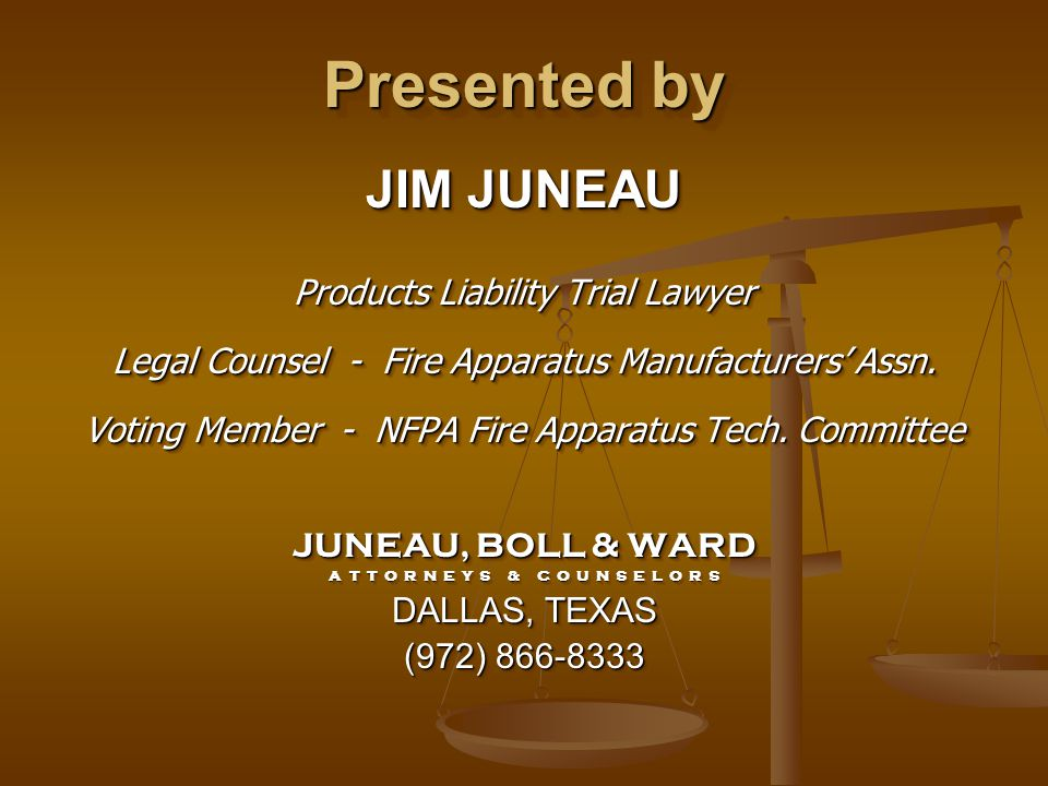 Presented by JIM JUNEAU Products Liability Trial Lawyer Legal Counsel - Fire Apparatus Manufacturers' Assn. Voting Member - NFPA Fire Apparatus Tech.