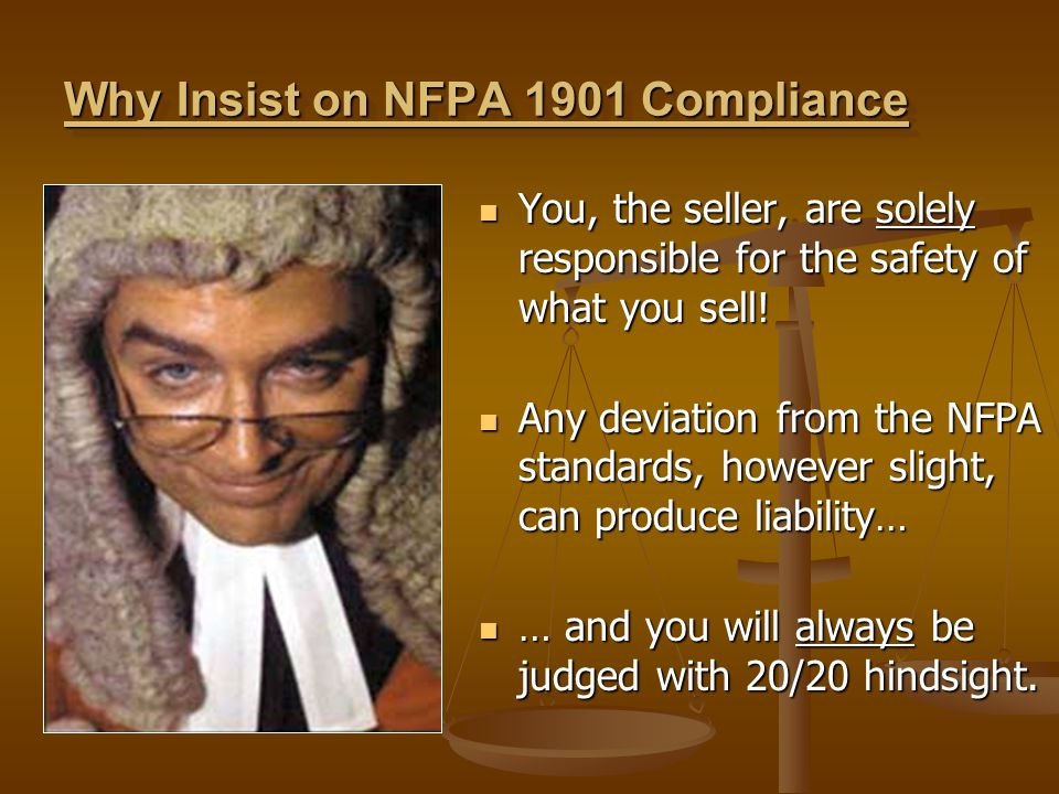 Why Insist on NFPA 1901 Compliance You, the seller, are solely responsible for the safety of what you sell! You, the seller, are solely responsible fo
