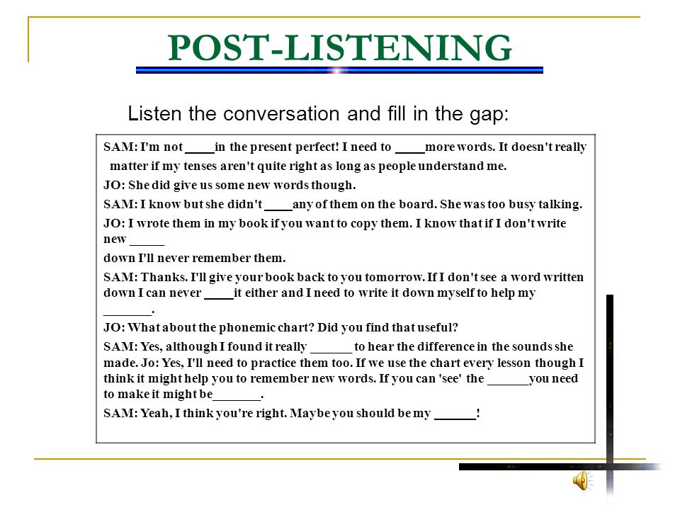POST-LISTENING Listen the conversation and fill in the gap: SAM: I'm not _ in the present perfect! I need to ___ more words. It doesn't really matter