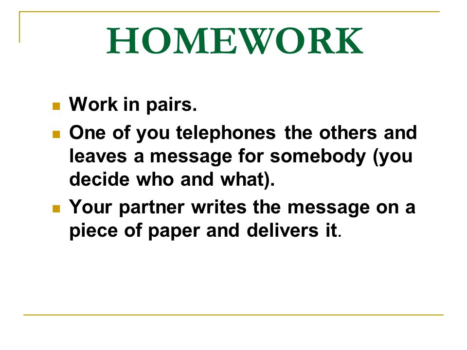 HOMEWORK Work in pairs. One of you telephones the others and leaves a message for somebody (you decide who and what). Your partner writes the message