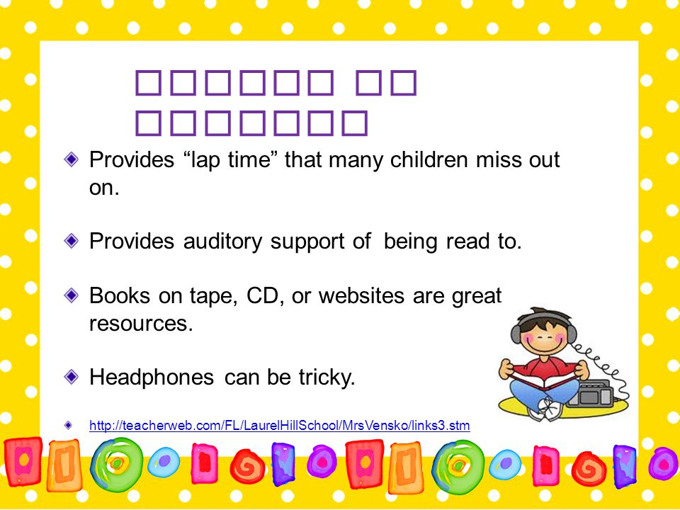 """Provides """"lap time"""" that many children miss out on. Provides auditory support of being read to. Books on tape, CD, or websites are great resources. He"""