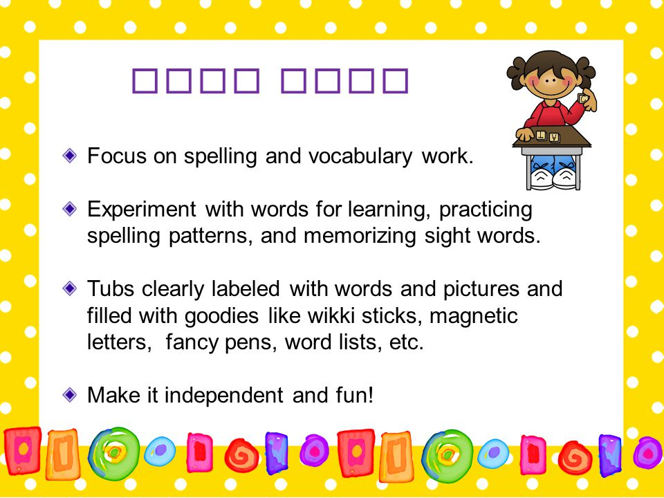 Word Work Focus on spelling and vocabulary work. Experiment with words for learning, practicing spelling patterns, and memorizing sight words. Tubs cl
