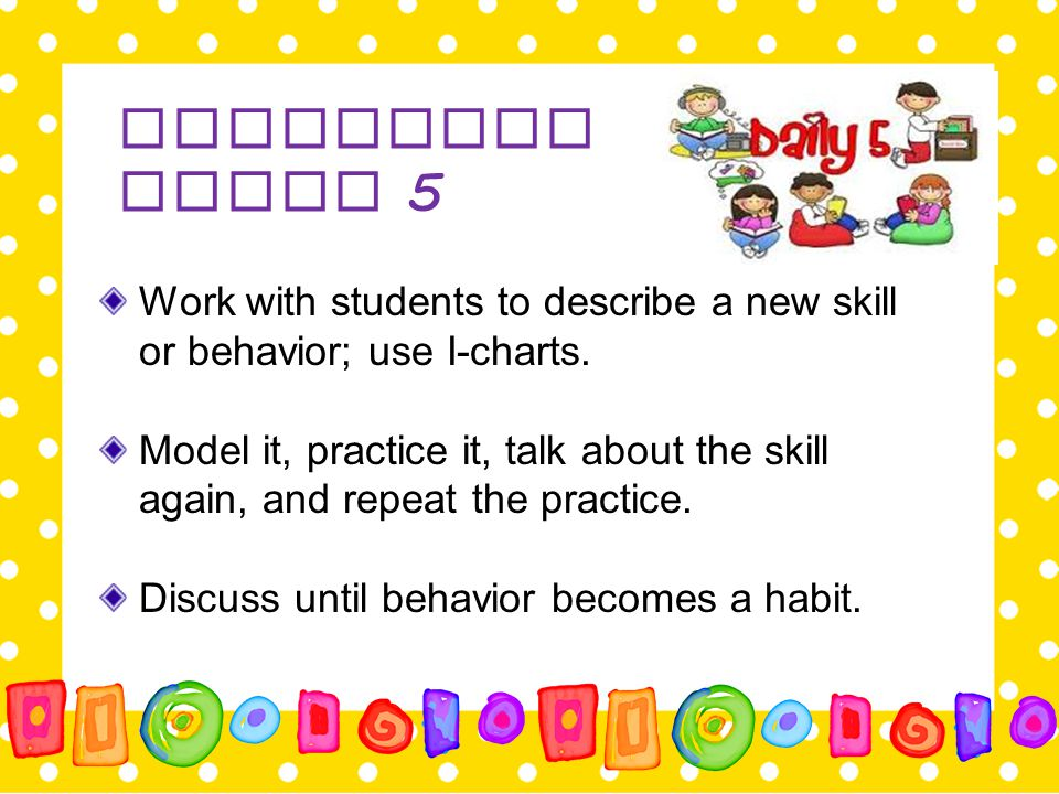 Launching Daily 5 Work with students to describe a new skill or behavior; use I-charts. Model it, practice it, talk about the skill again, and repeat