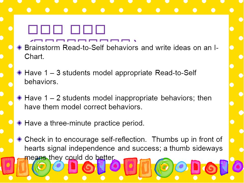 Day One ( Continued ) Brainstorm Read-to-Self behaviors and write ideas on an I- Chart. Have 1 – 3 students model appropriate Read-to-Self behaviors.