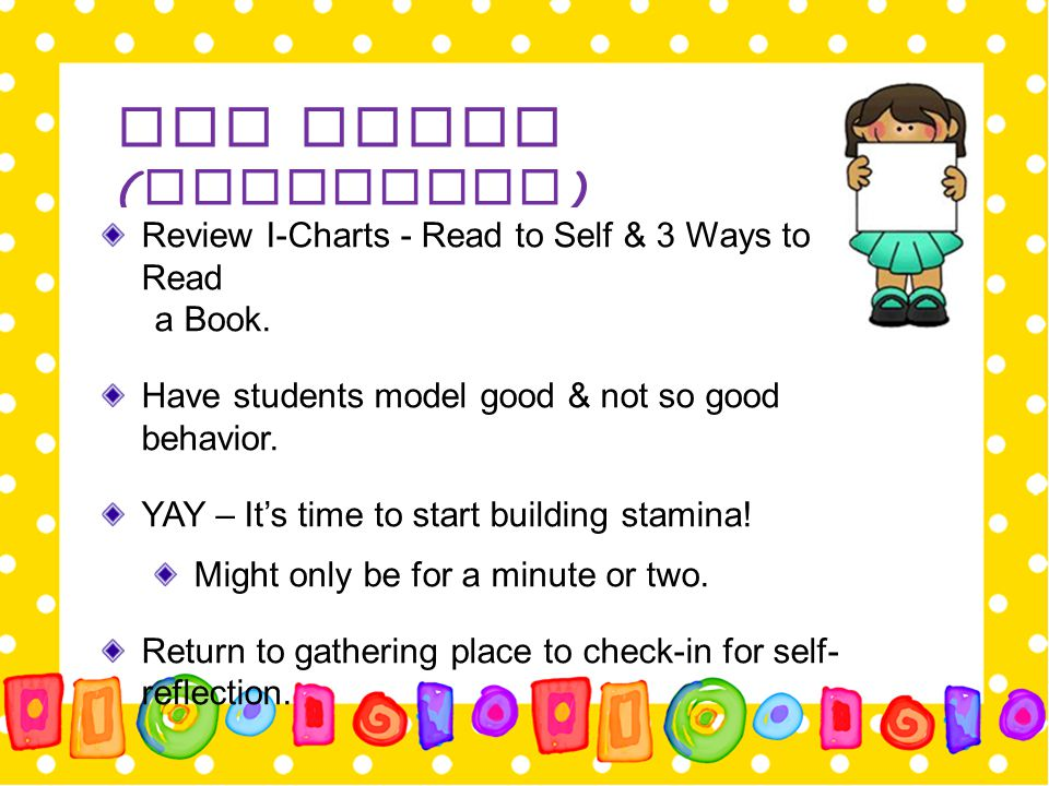Day Three ( Continued ) Review I-Charts - Read to Self & 3 Ways to Read a Book. Have students model good & not so good behavior. YAY – It's time to st