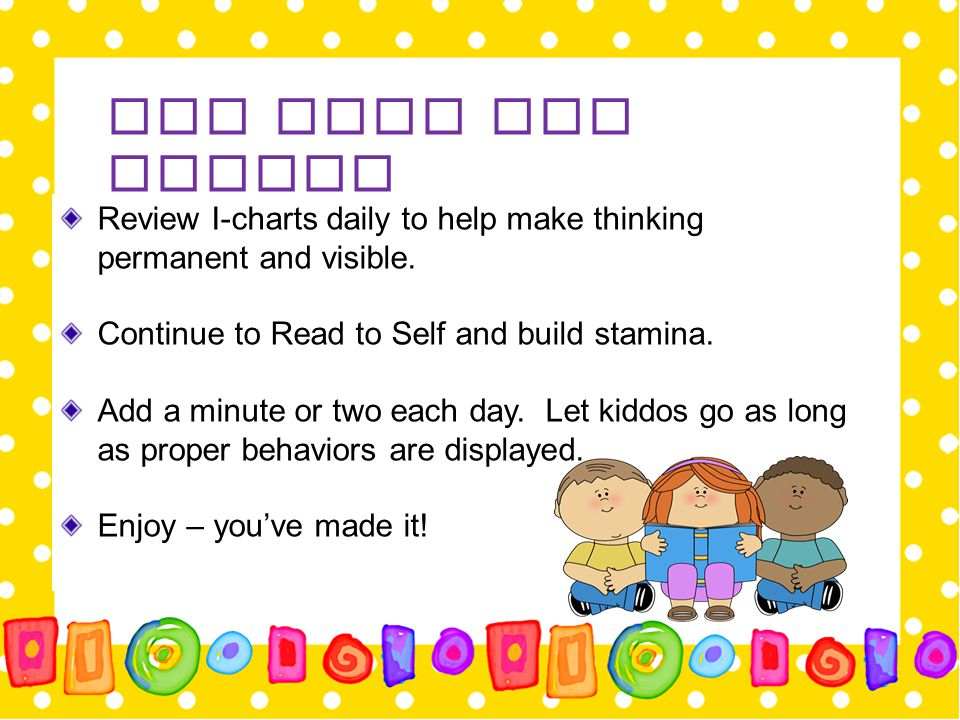 Day Four and Beyond Review I-charts daily to help make thinking permanent and visible. Continue to Read to Self and build stamina. Add a minute or two