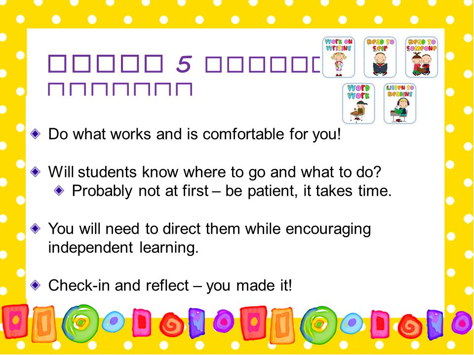 Daily 5 Literacy Centers Do what works and is comfortable for you! Will students know where to go and what to do? Probably not at first – be patient,