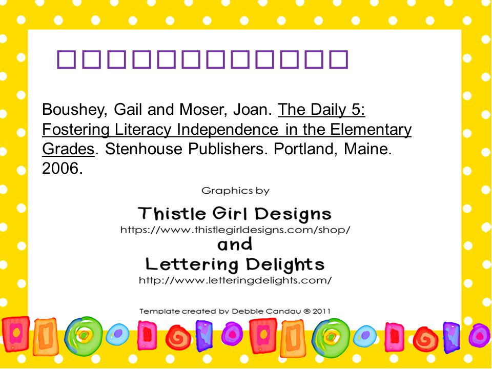 Bibliography Boushey, Gail and Moser, Joan. The Daily 5: Fostering Literacy Independence in the Elementary Grades. Stenhouse Publishers. Portland, Mai