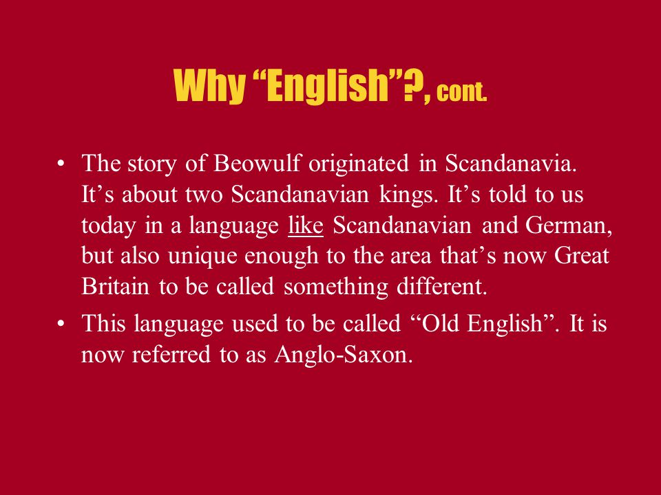 The story of Beowulf originated in Scandanavia. It's about two Scandanavian kings. It's told to us today in a language like Scandanavian and German, b
