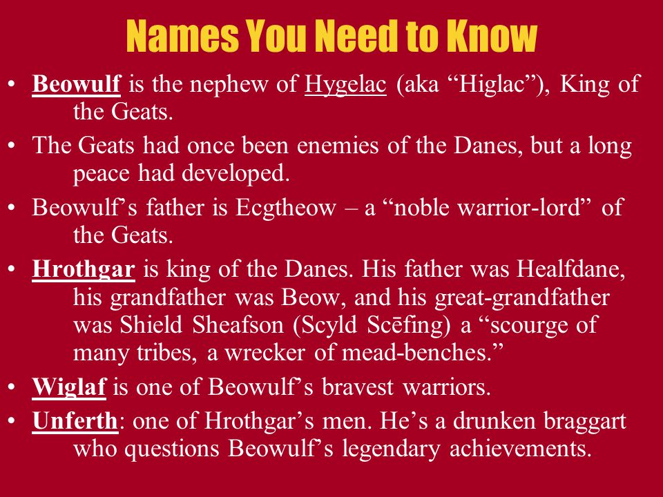 Names You Need to Know Beowulf is the nephew of Hygelac (aka Higlac ), King of the Geats.