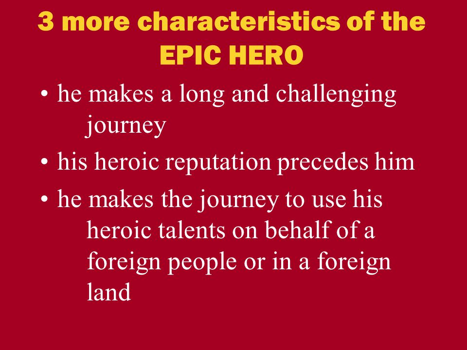 3 more characteristics of the EPIC HERO he makes a long and challenging journey his heroic reputation precedes him he makes the journey to use his her