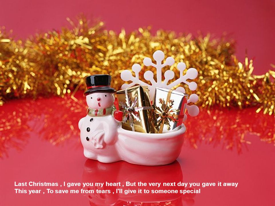 Last Christmas, I gave you my heart, But the very next day you gave it away This year, To save me from tears, I ll give it to someone special