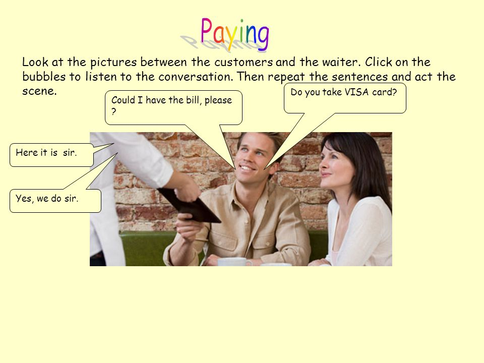 Look at the pictures between the customers and the waiter. Click on the bubbles to listen to the conversation. Then repeat the sentences and act the s