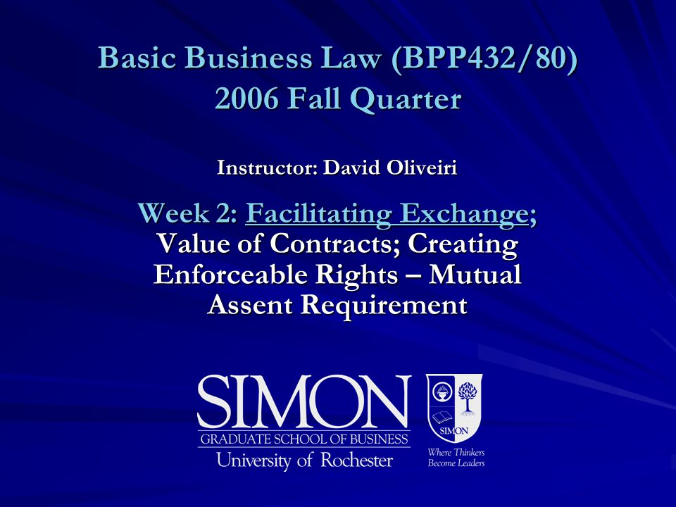 Basic Business Law (BPP432/80) 2006 Fall Quarter Instructor: David Oliveiri Week 2: Facilitating Exchange; Value of Contracts; Creating Enforceable Rights – Mutual Assent Requirement