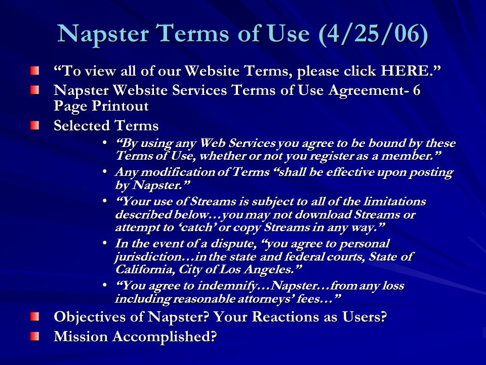 Napster Terms of Use (4/25/06) To view all of our Website Terms, please click HERE. Napster Website Services Terms of Use Agreement- 6 Page Printout Selected Terms By using any Web Services you agree to be bound by these Terms of Use, whether or not you register as a member. By using any Web Services you agree to be bound by these Terms of Use, whether or not you register as a member. Any modification of Terms shall be effective upon posting by Napster. Any modification of Terms shall be effective upon posting by Napster. Your use of Streams is subject to all of the limitations described below…you may not download Streams or attempt to 'catch' or copy Streams in any way. Your use of Streams is subject to all of the limitations described below…you may not download Streams or attempt to 'catch' or copy Streams in any way. In the event of a dispute, you agree to personal jurisdiction…in the state and federal courts, State of California, City of Los Angeles. In the event of a dispute, you agree to personal jurisdiction…in the state and federal courts, State of California, City of Los Angeles. You agree to indemnify…Napster…from any loss including reasonable attorneys' fees… You agree to indemnify…Napster…from any loss including reasonable attorneys' fees… Objectives of Napster.