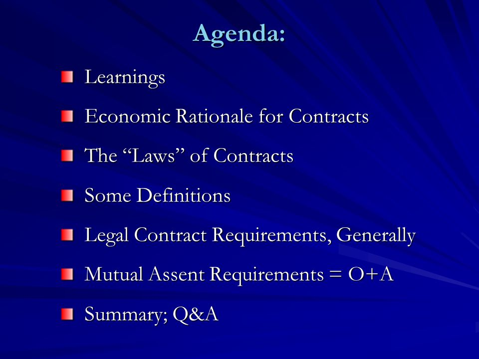 Agenda: Learnings Economic Rationale for Contracts The Laws of Contracts Some Definitions Legal Contract Requirements, Generally Mutual Assent Requirements = O+A Summary; Q&A
