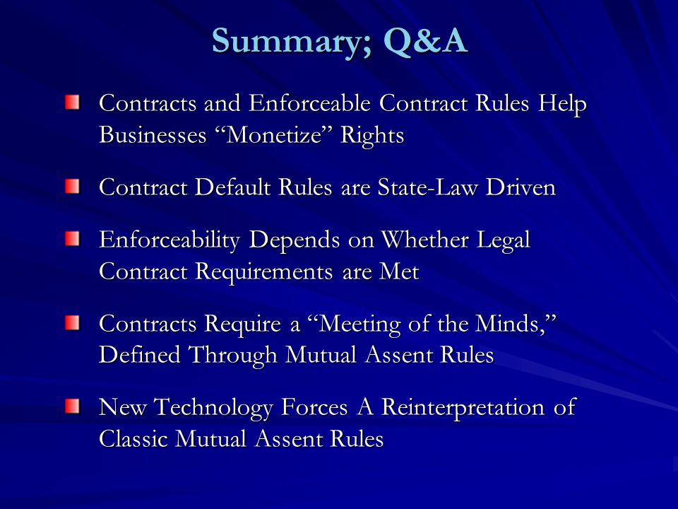 Summary; Q&A Contracts and Enforceable Contract Rules Help Businesses Monetize Rights Contract Default Rules are State-Law Driven Enforceability Depends on Whether Legal Contract Requirements are Met Contracts Require a Meeting of the Minds, Defined Through Mutual Assent Rules New Technology Forces A Reinterpretation of Classic Mutual Assent Rules