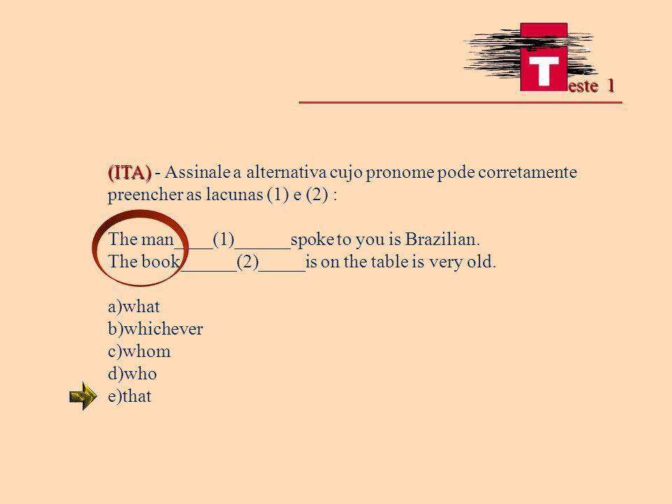(ITA) (ITA) - Assinale a alternativa cujo pronome pode corretamente preencher as lacunas (1) e (2) : The man____(1)______spoke to you is Brazilian. Th