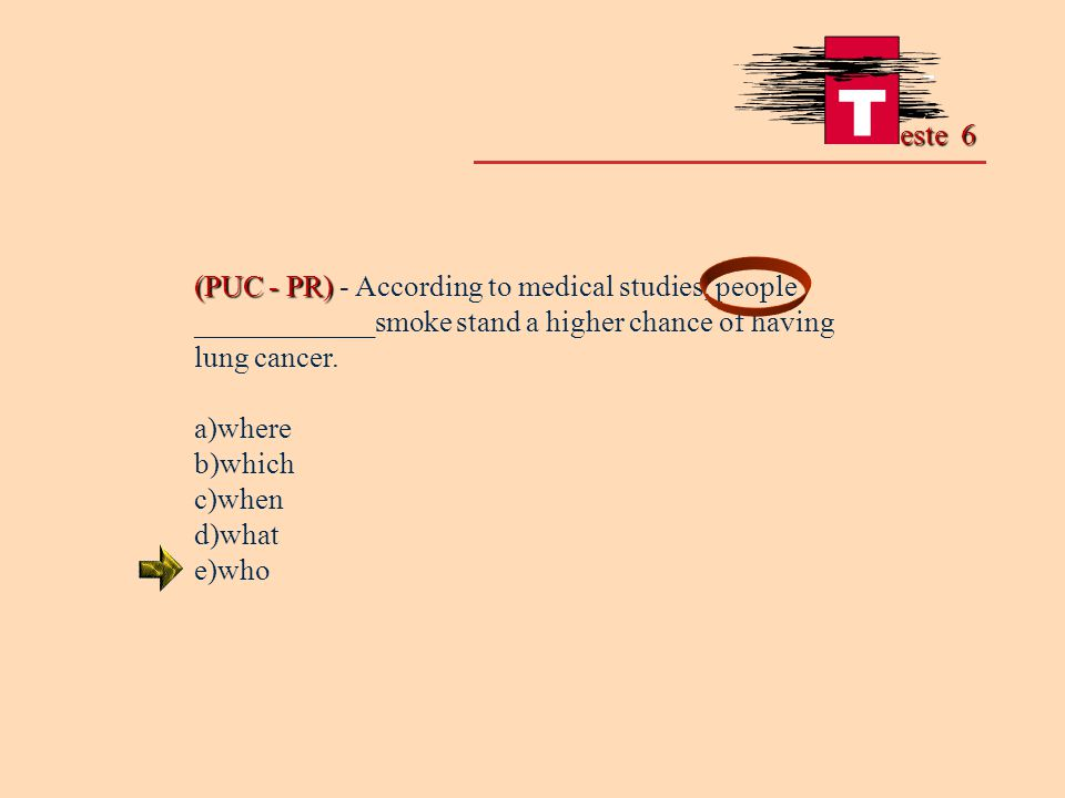 este 6 (PUC - PR) (PUC - PR) - According to medical studies, people ____________smoke stand a higher chance of having lung cancer. a)where b)which c)w