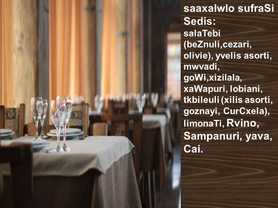 saaxalwlo sufraSi Sedis: salaTebi (beZnuli,cezari, olivie), yvelis asorti, mwvadi, goWi,xizilala, xaWapuri, lobiani, tkbileuli (xilis asorti, goznayi,