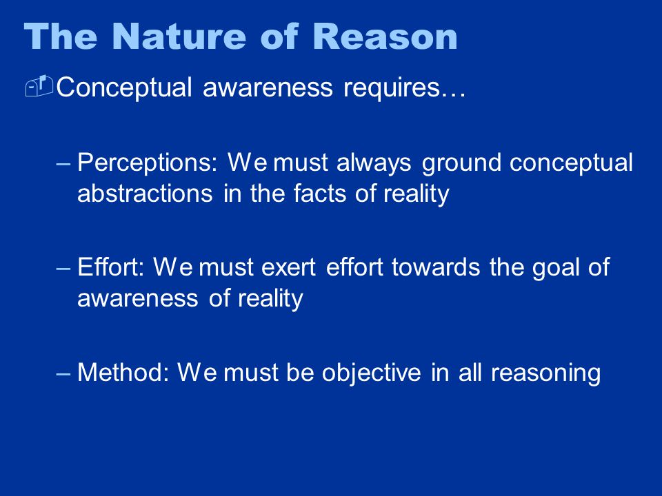 The Nature of Reason  Conceptual awareness requires… –Perceptions: We must always ground conceptual abstractions in the facts of reality –Effort: We must exert effort towards the goal of awareness of reality –Method: We must be objective in all reasoning