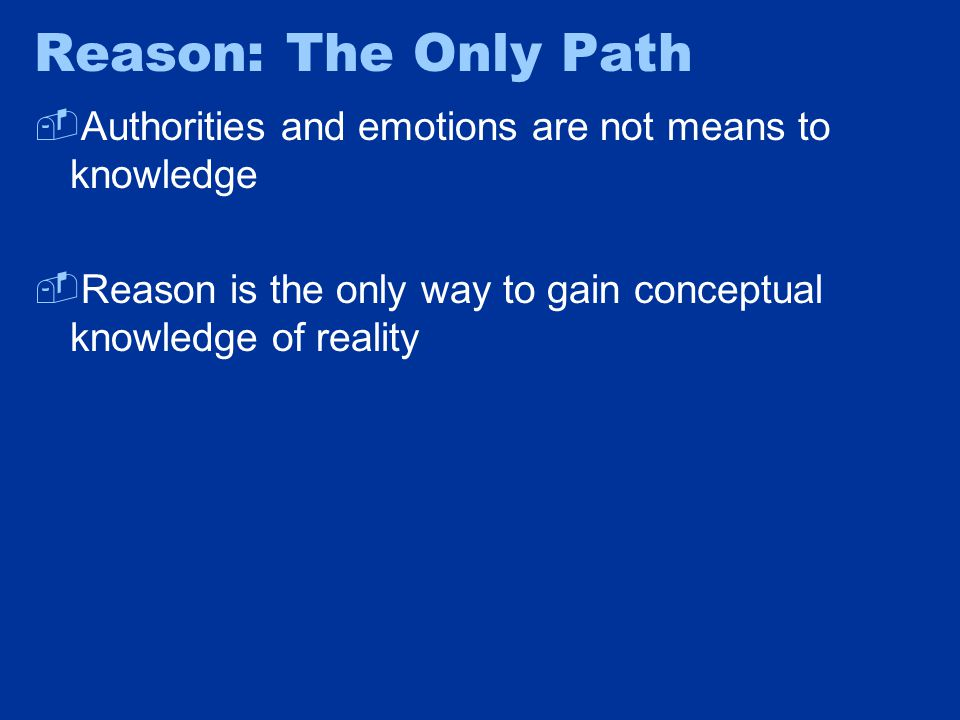 Reason: The Only Path  Authorities and emotions are not means to knowledge  Reason is the only way to gain conceptual knowledge of reality