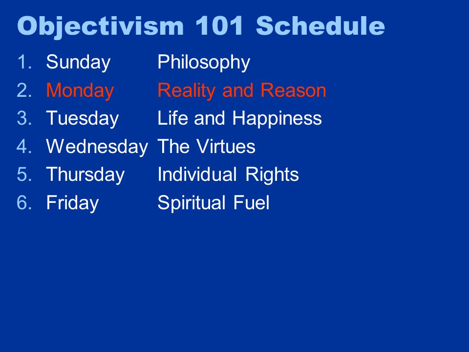 Objectivism 101 Schedule 1.SundayPhilosophy 2.MondayReality and Reason 3.TuesdayLife and Happiness 4.WednesdayThe Virtues 5.ThursdayIndividual Rights 6.FridaySpiritual Fuel