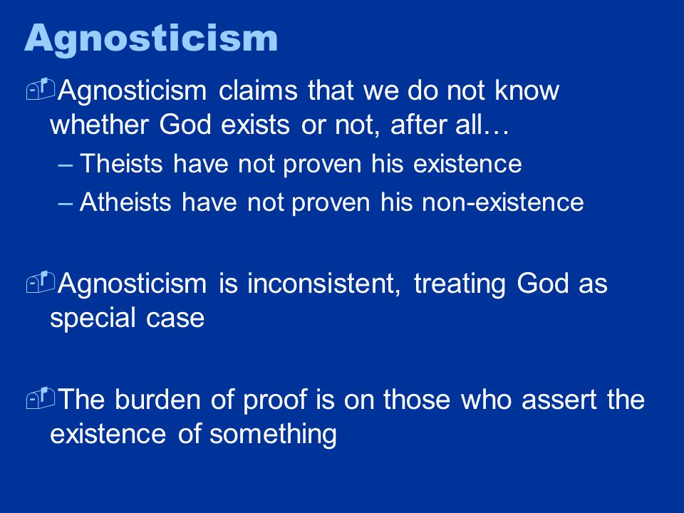 Agnosticism  Agnosticism claims that we do not know whether God exists or not, after all… –Theists have not proven his existence –Atheists have not proven his non-existence  Agnosticism is inconsistent, treating God as special case  The burden of proof is on those who assert the existence of something