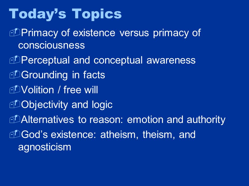 Today's Topics  Primacy of existence versus primacy of consciousness  Perceptual and conceptual awareness  Grounding in facts  Volition / free will  Objectivity and logic  Alternatives to reason: emotion and authority  God's existence: atheism, theism, and agnosticism