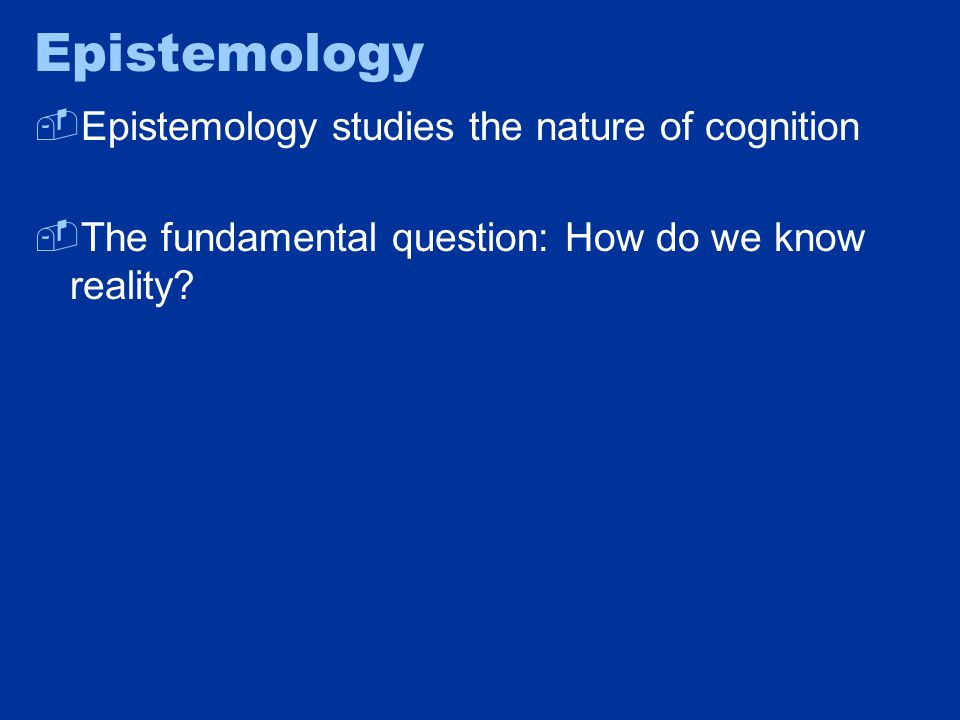 Epistemology  Epistemology studies the nature of cognition  The fundamental question: How do we know reality