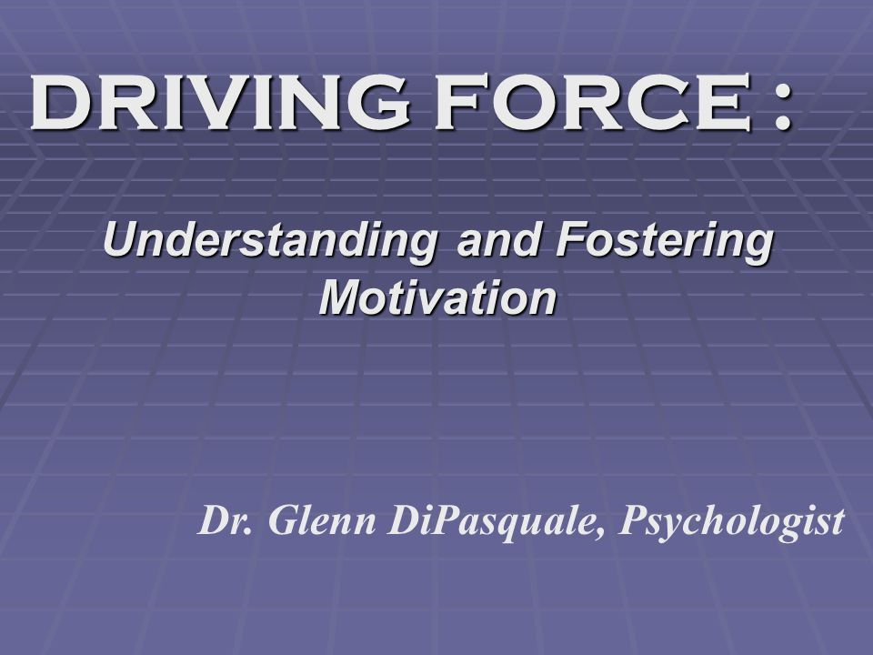 DRIVING FORCE : Understanding and Fostering Motivation Dr. Glenn DiPasquale, Psychologist